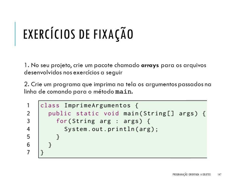 Exercícios de Fixação 1. No seu projeto, crie um pacote chamado arrays para os arquivos desenvolvidos nos exercícios a seguir.
