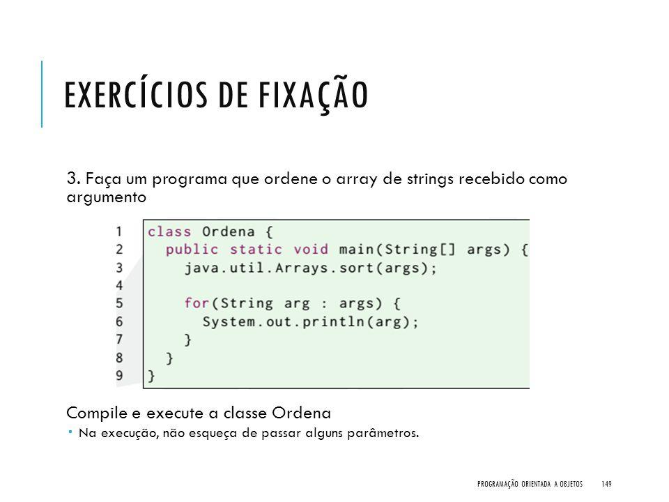 Exercícios de Fixação 3. Faça um programa que ordene o array de strings recebido como argumento. Compile e execute a classe Ordena.