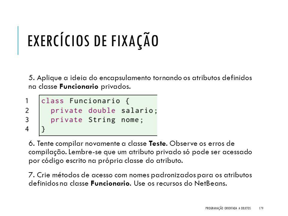 Exercícios de Fixação 5. Aplique a ideia do encapsulamento tornando os atributos definidos na classe Funcionario privados.
