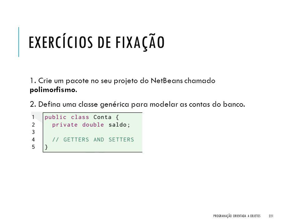 Exercícios de Fixação 1. Crie um pacote no seu projeto do NetBeans chamado polimorfismo.