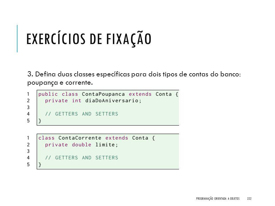 Exercícios de Fixação 3. Defina duas classes específicas para dois tipos de contas do banco: poupança e corrente.