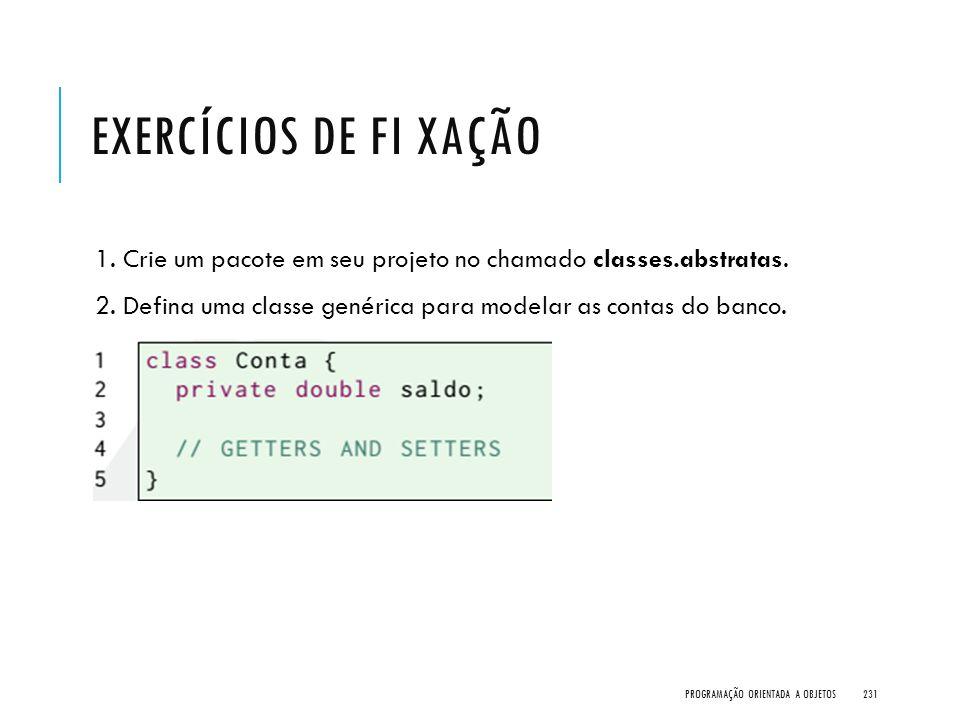Exercícios de Fi xação 1. Crie um pacote em seu projeto no chamado classes.abstratas. 2. Defina uma classe genérica para modelar as contas do banco.