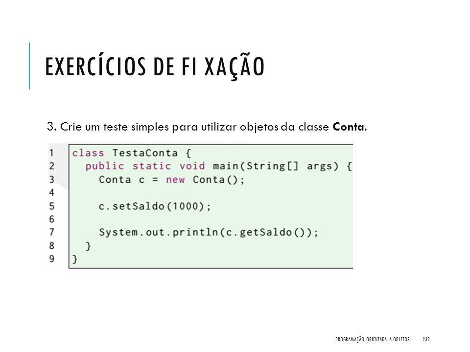 Exercícios de Fi xação 3. Crie um teste simples para utilizar objetos da classe Conta.