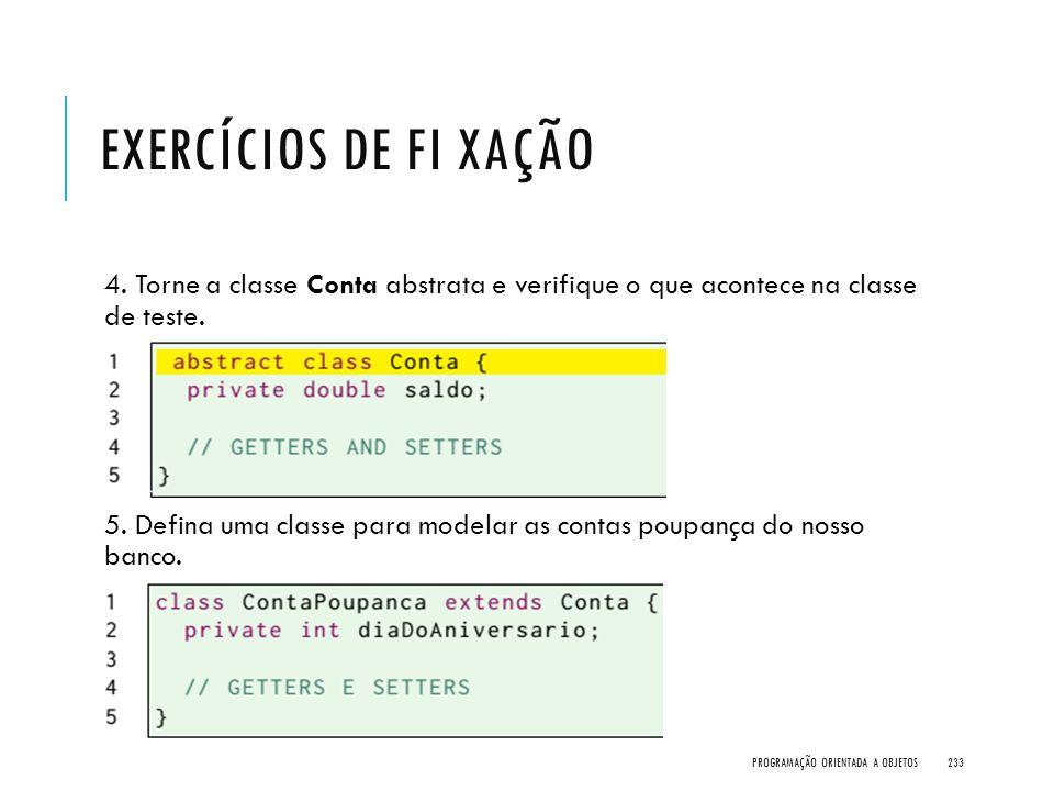 Exercícios de Fi xação 4. Torne a classe Conta abstrata e verifique o que acontece na classe de teste.
