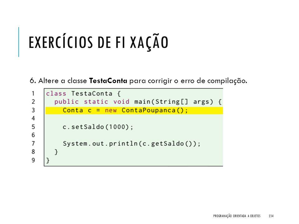 Exercícios de Fi xação 6. Altere a classe TestaConta para corrigir o erro de compilação.