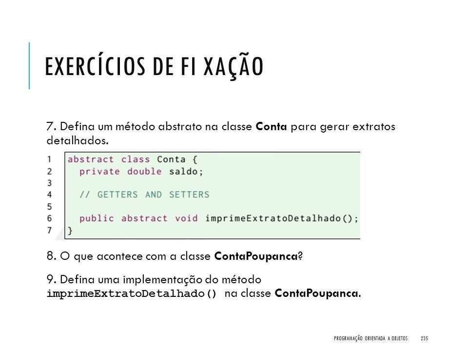Exercícios de Fi xação 7. Defina um método abstrato na classe Conta para gerar extratos detalhados.