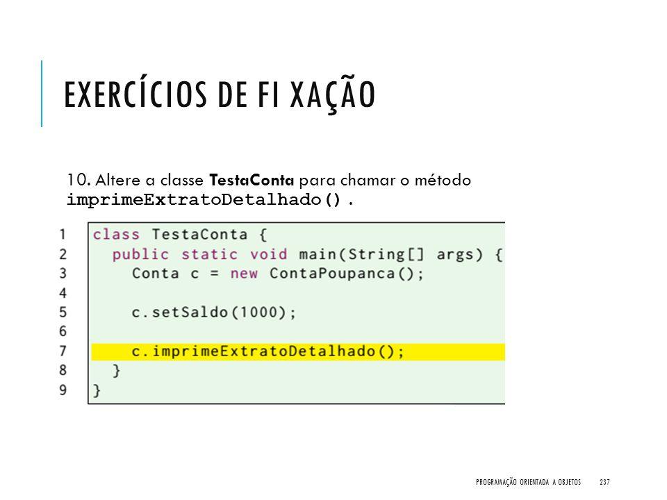 Exercícios de Fi xação 10. Altere a classe TestaConta para chamar o método imprimeExtratoDetalhado() .