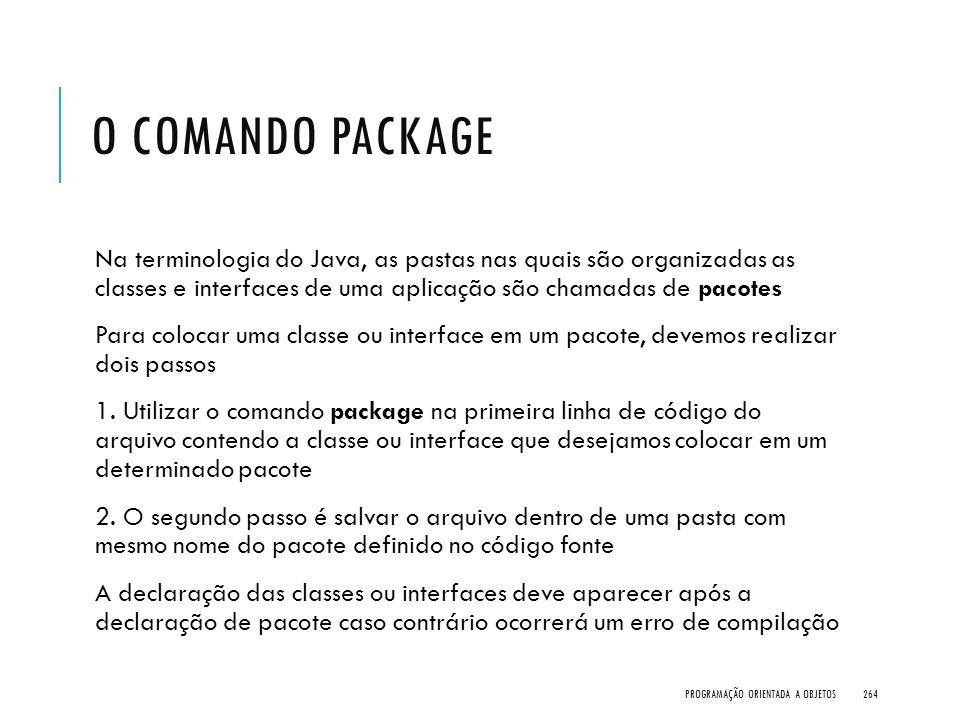 O comando package Na terminologia do Java, as pastas nas quais são organizadas as classes e interfaces de uma aplicação são chamadas de pacotes.