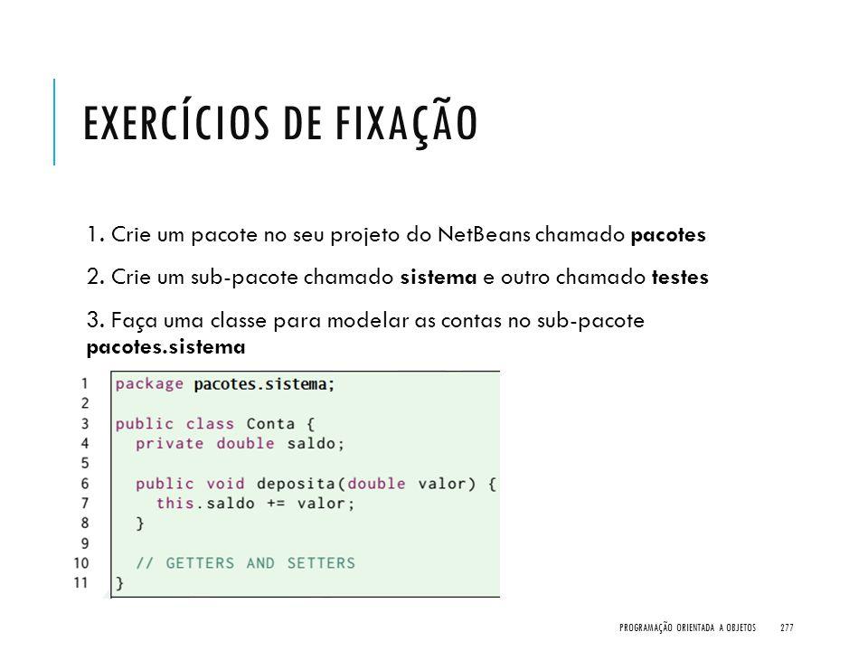 Exercícios de Fixação 1. Crie um pacote no seu projeto do NetBeans chamado pacotes. 2. Crie um sub-pacote chamado sistema e outro chamado testes.