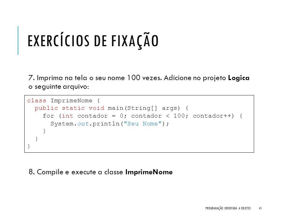Exercícios de Fixação 7. Imprima na tela o seu nome 100 vezes. Adicione no projeto Logica o seguinte arquivo: