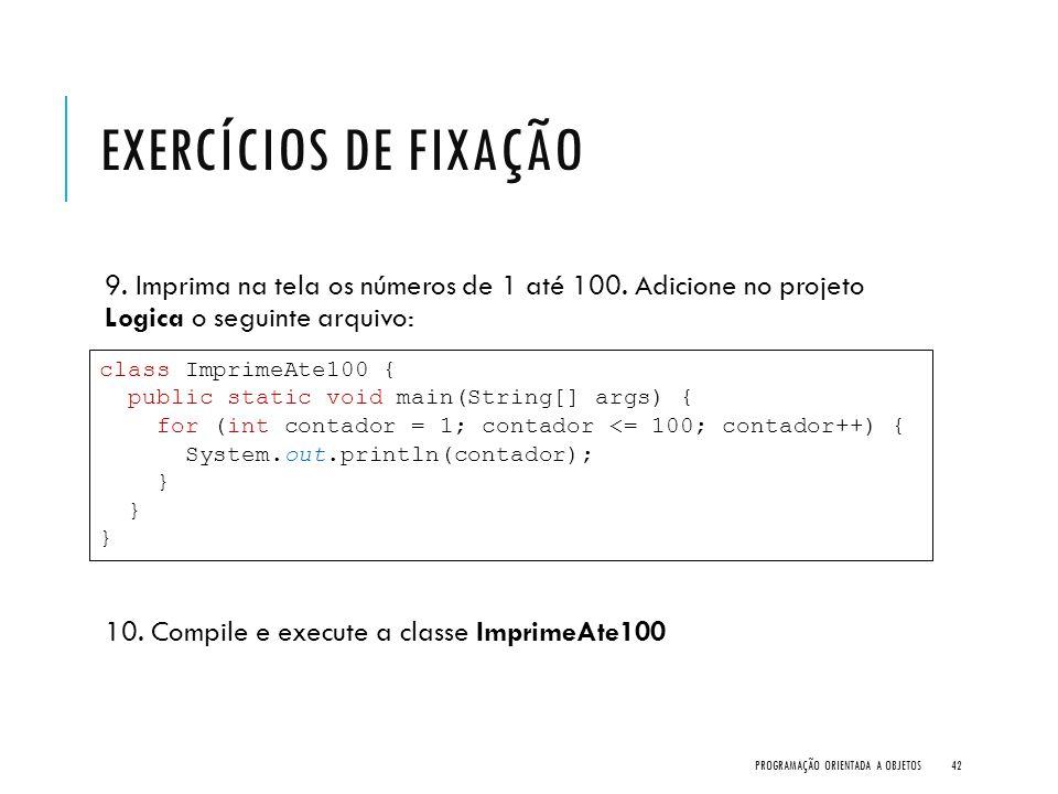 Exercícios de Fixação 9. Imprima na tela os números de 1 até 100. Adicione no projeto Logica o seguinte arquivo: