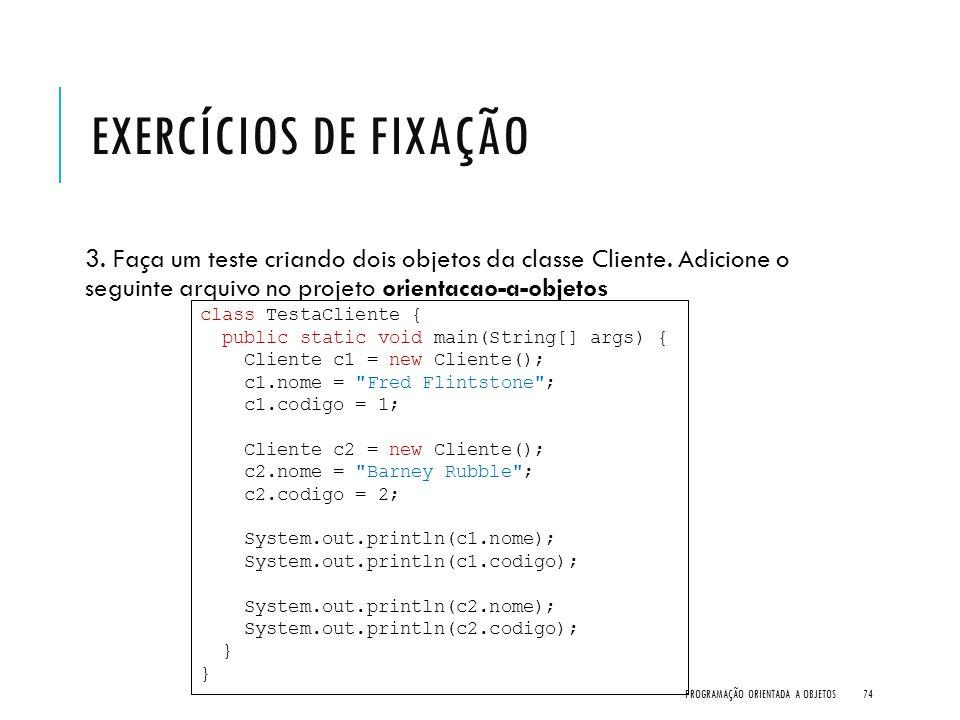 Exercícios de Fixação 3. Faça um teste criando dois objetos da classe Cliente. Adicione o seguinte arquivo no projeto orientacao-a-objetos.