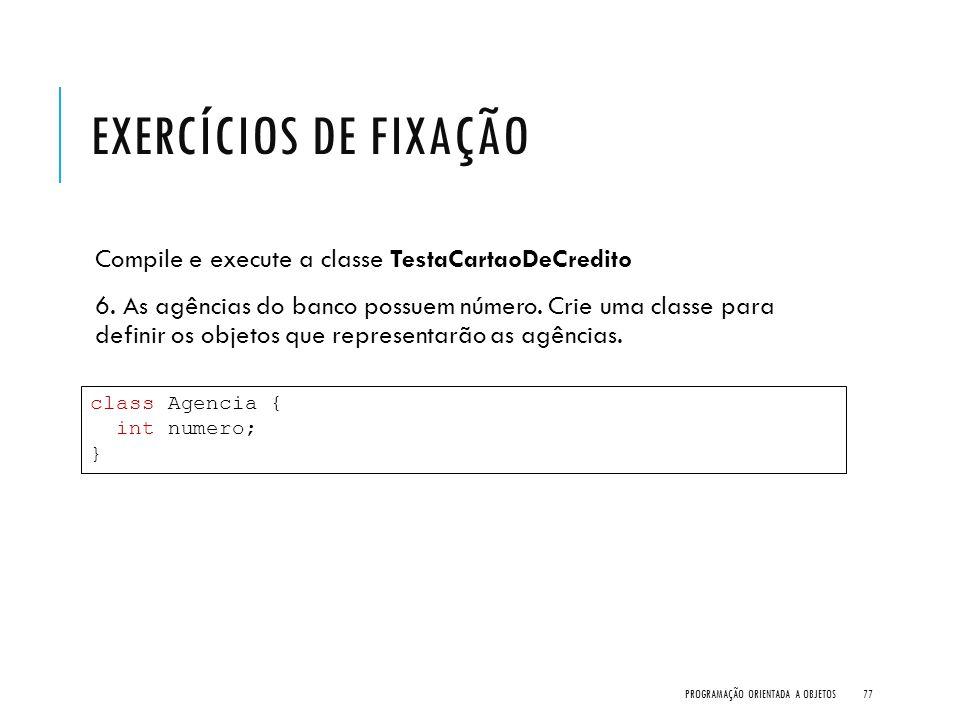 Exercícios de Fixação Compile e execute a classe TestaCartaoDeCredito