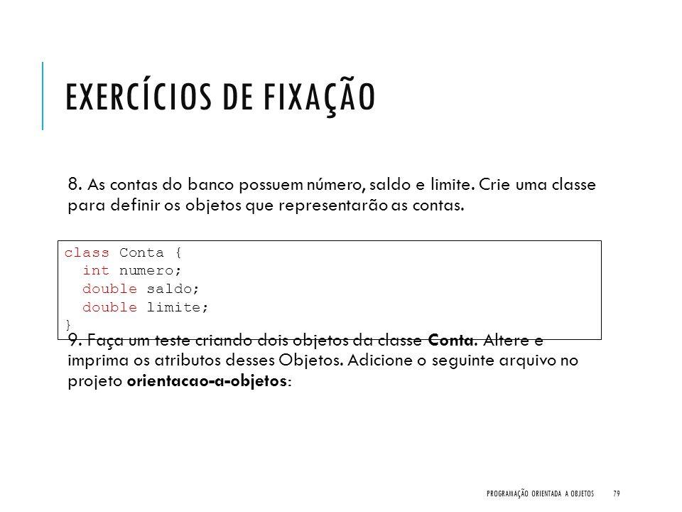Exercícios de Fixação 8. As contas do banco possuem número, saldo e limite. Crie uma classe para definir os objetos que representarão as contas.