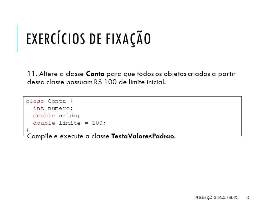 Exercícios de Fixação 11. Altere a classe Conta para que todos os objetos criados a partir dessa classe possuam R$ 100 de limite inicial.