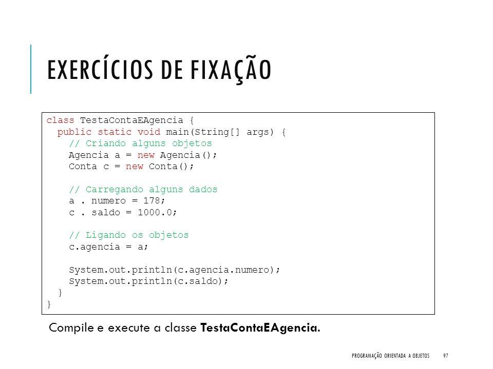 Exercícios de Fixação Compile e execute a classe TestaContaEAgencia.