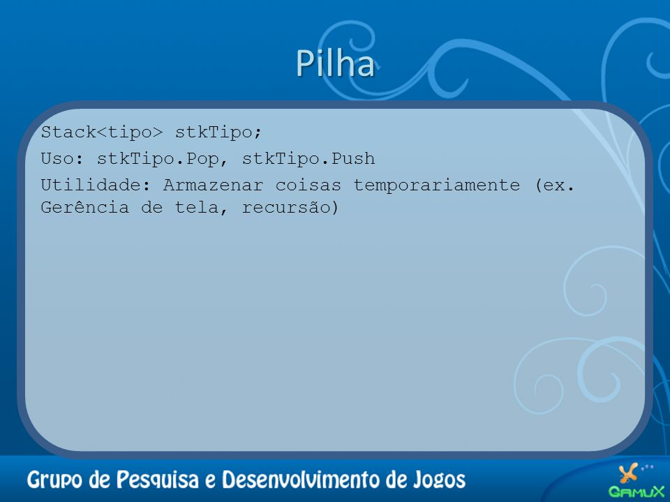 Pilha Stack<tipo> stkTipo; Uso: stkTipo.Pop, stkTipo.Push Utilidade: Armazenar coisas temporariamente (ex.