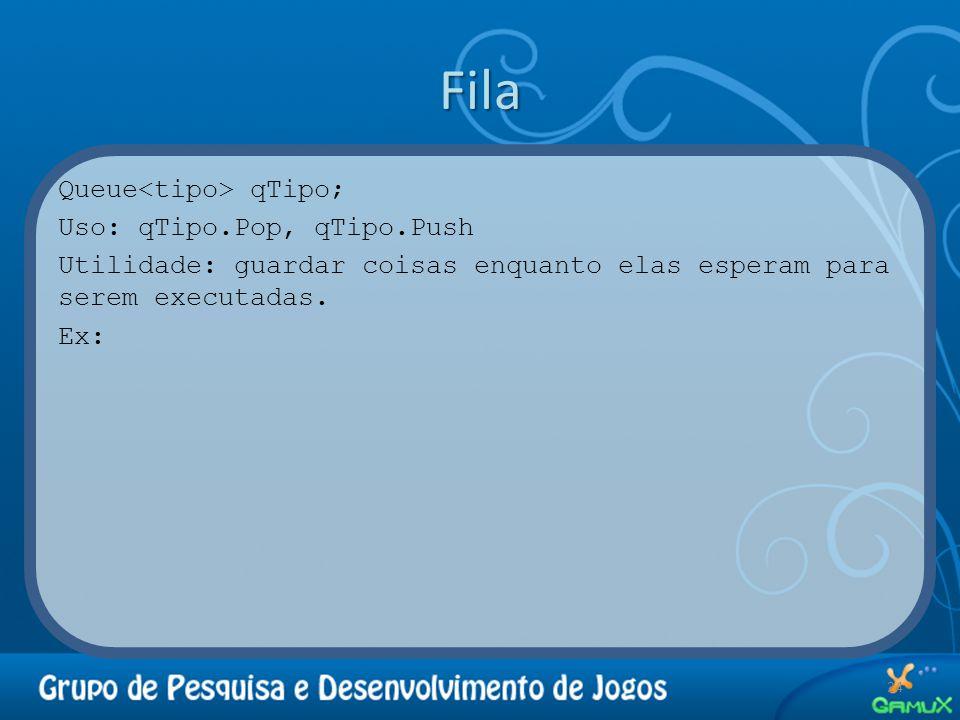 Fila Queue<tipo> qTipo; Uso: qTipo.Pop, qTipo.Push Utilidade: guardar coisas enquanto elas esperam para serem executadas.
