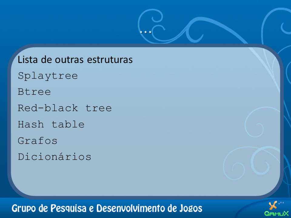 ... Lista de outras estruturas Splaytree Btree Red-black tree Hash table Grafos Dicionários