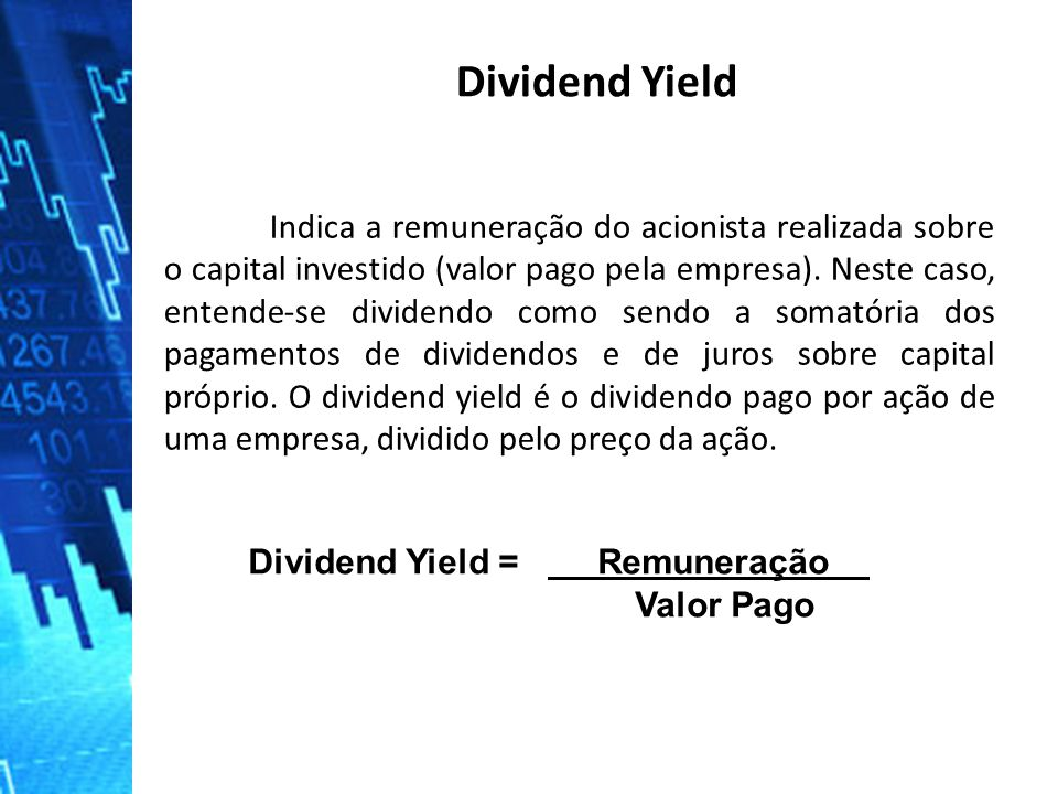 Dividend Yield Dividend Yield = Remuneração . Valor Pago