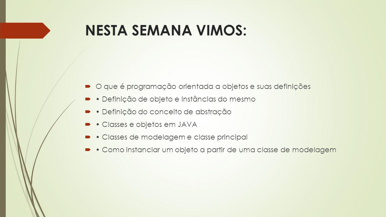 NESTA SEMANA VIMOS: O que é programação orientada a objetos e suas definições. • Definição de objeto e instâncias do mesmo.