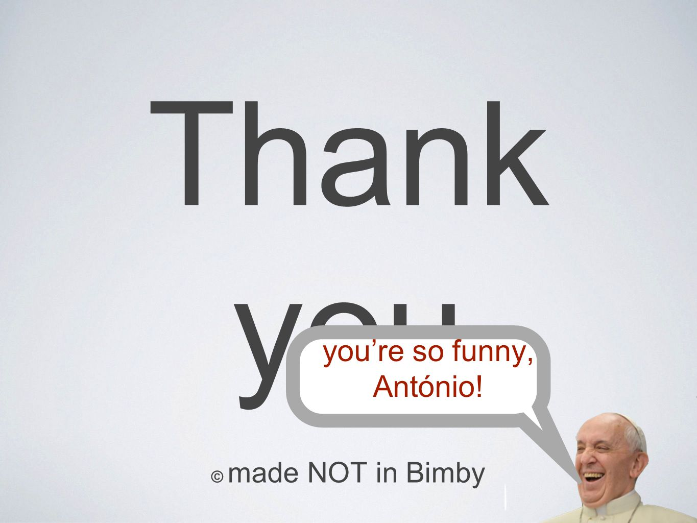you're so funny, António!