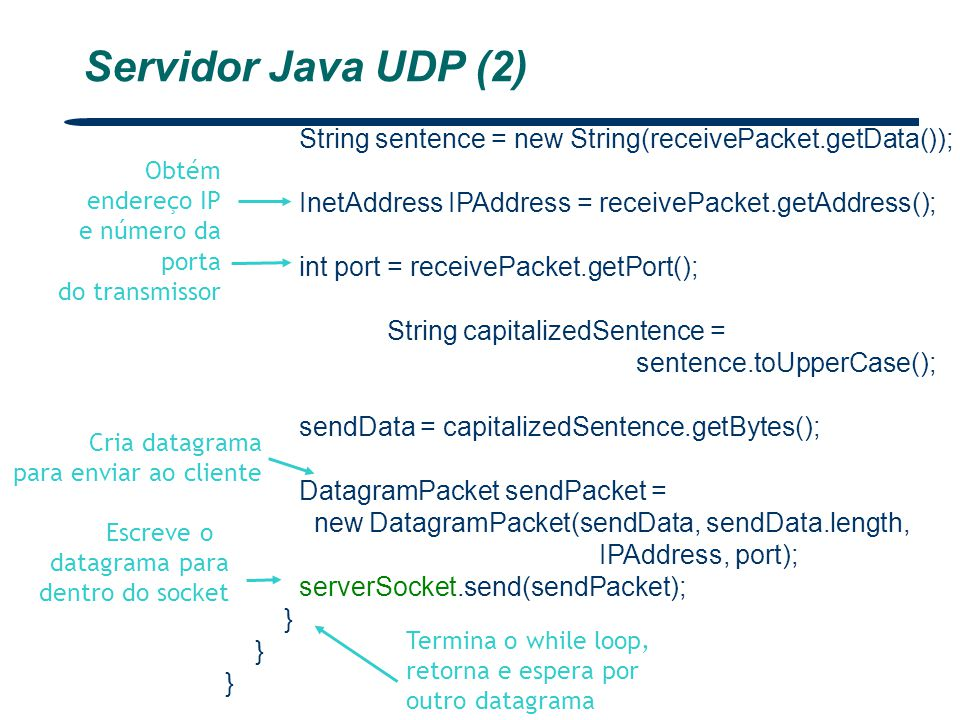 Servidor Java UDP (2) String sentence = new String(receivePacket.getData()); InetAddress IPAddress = receivePacket.getAddress();
