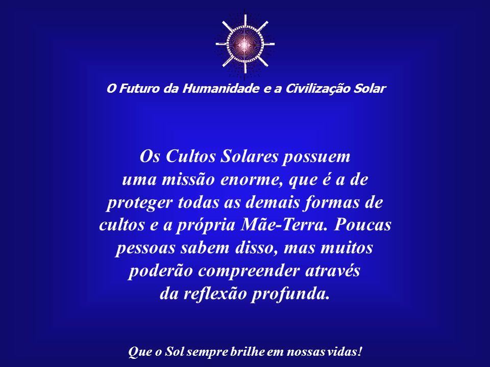 ☼ Os Cultos Solares possuem uma missão enorme, que é a de