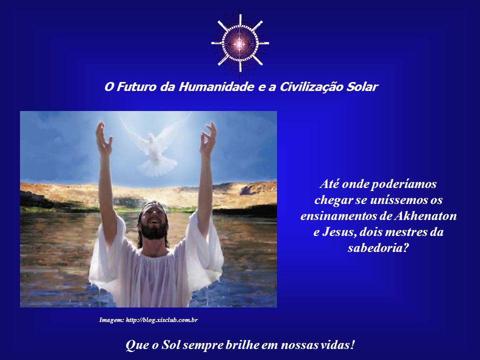 ☼ Até onde poderíamos chegar se uníssemos os ensinamentos de Akhenaton