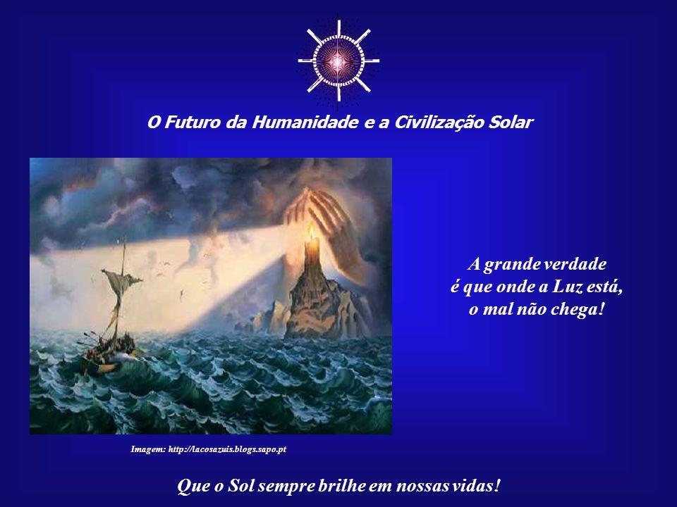 ☼ A grande verdade é que onde a Luz está, o mal não chega!