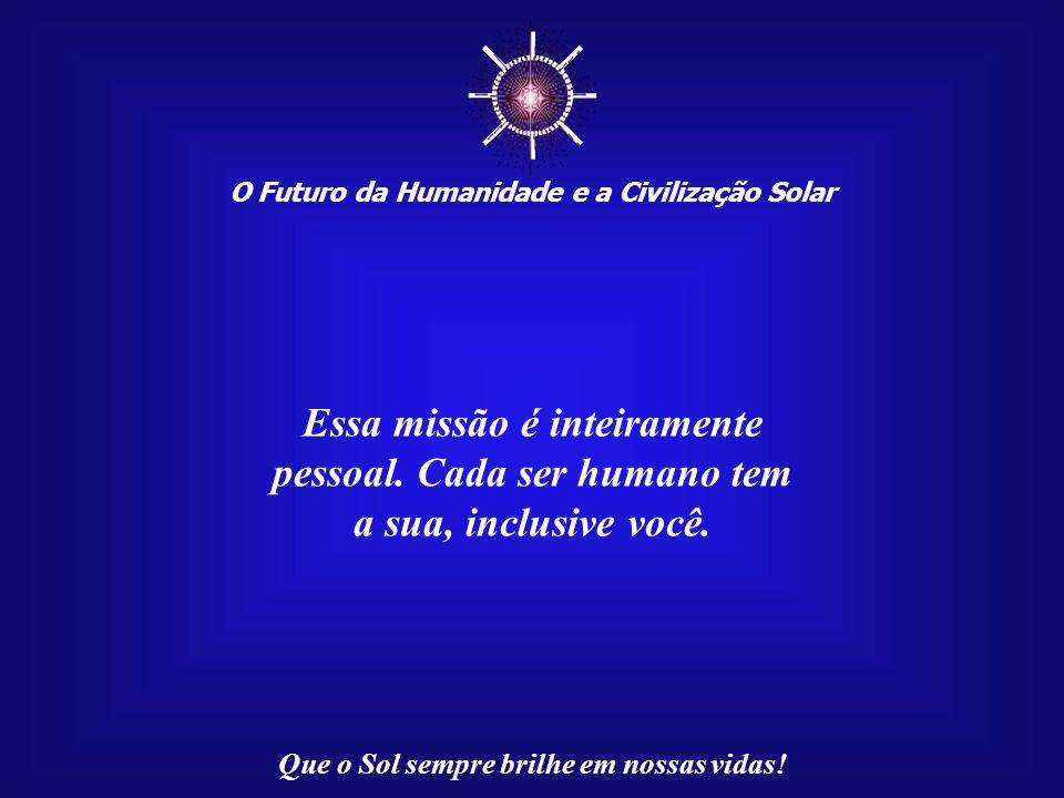 ☼ Essa missão é inteiramente pessoal. Cada ser humano tem