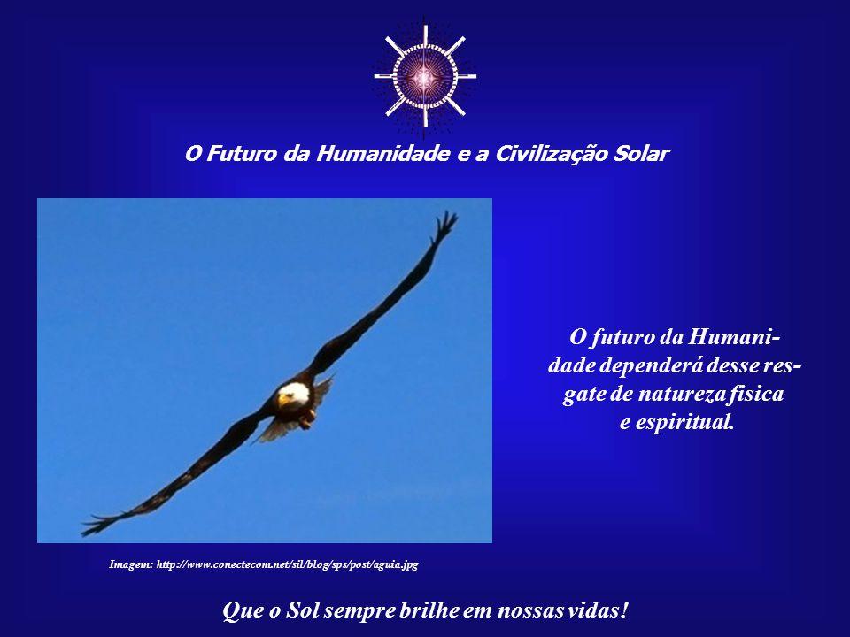 ☼ O futuro da Humani- dade dependerá desse res-