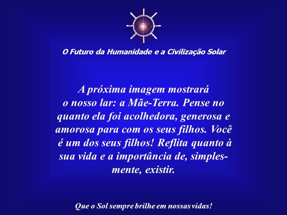 ☼ A próxima imagem mostrará o nosso lar: a Mãe-Terra. Pense no