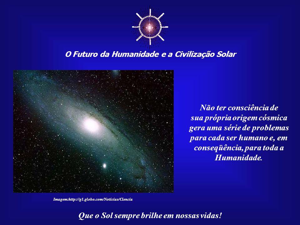 ☼ Não ter consciência de sua própria origem cósmica