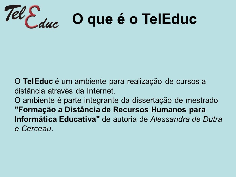 O que é o TelEduc O TelEduc é um ambiente para realização de cursos a distância através da Internet.
