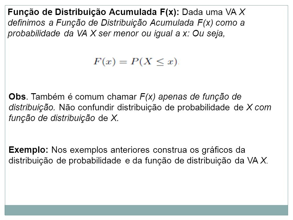 Função de Distribuição Acumulada F(x): Dada uma VA X definimos a Função de Distribuição Acumulada F(x) como a probabilidade da VA X ser menor ou igual a x: Ou seja,