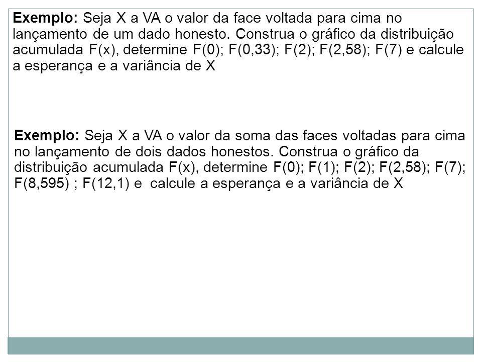 Exemplo: Seja X a VA o valor da face voltada para cima no lançamento de um dado honesto. Construa o gráfico da distribuição acumulada F(x), determine F(0); F(0,33); F(2); F(2,58); F(7) e calcule a esperança e a variância de X