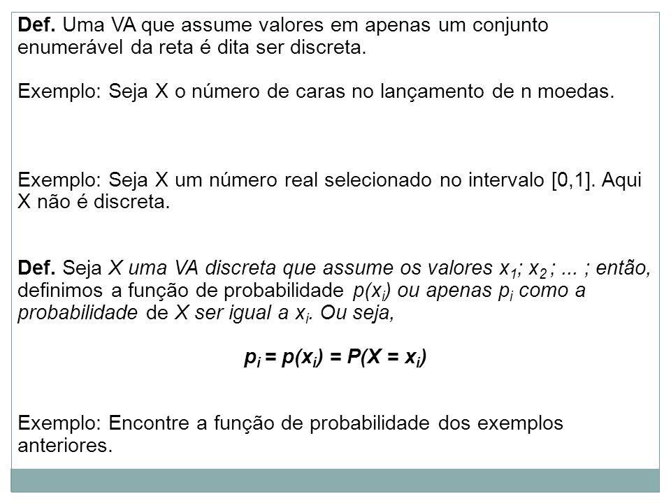 Def. Uma VA que assume valores em apenas um conjunto enumerável da reta é dita ser discreta.