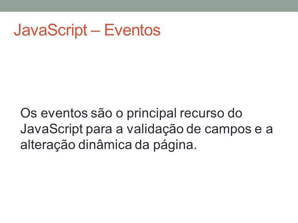 JavaScript – Eventos Os eventos são o principal recurso do JavaScript para a validação de campos e a alteração dinâmica da página.