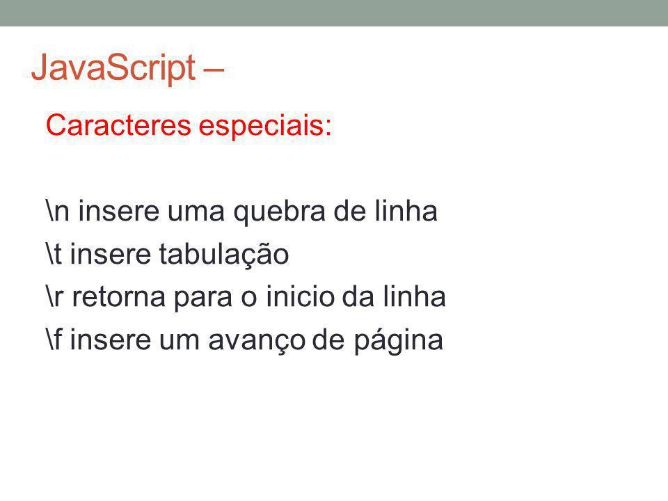 JavaScript – Caracteres especiais: \n insere uma quebra de linha \t insere tabulação \r retorna para o inicio da linha \f insere um avanço de página