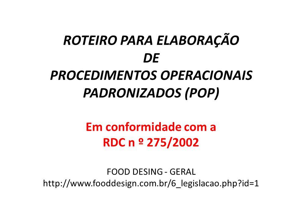 ROTEIRO PARA ELABORAÇÃO DE PROCEDIMENTOS OPERACIONAIS PADRONIZADOS (POP) Em conformidade com a RDC n º 275/2002 FOOD DESING - GERAL http://www.fooddesign.com.br/6_legislacao.php id=1