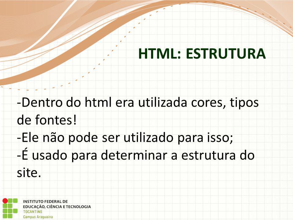 HTML: ESTRUTURA Dentro do html era utilizada cores, tipos de fontes!