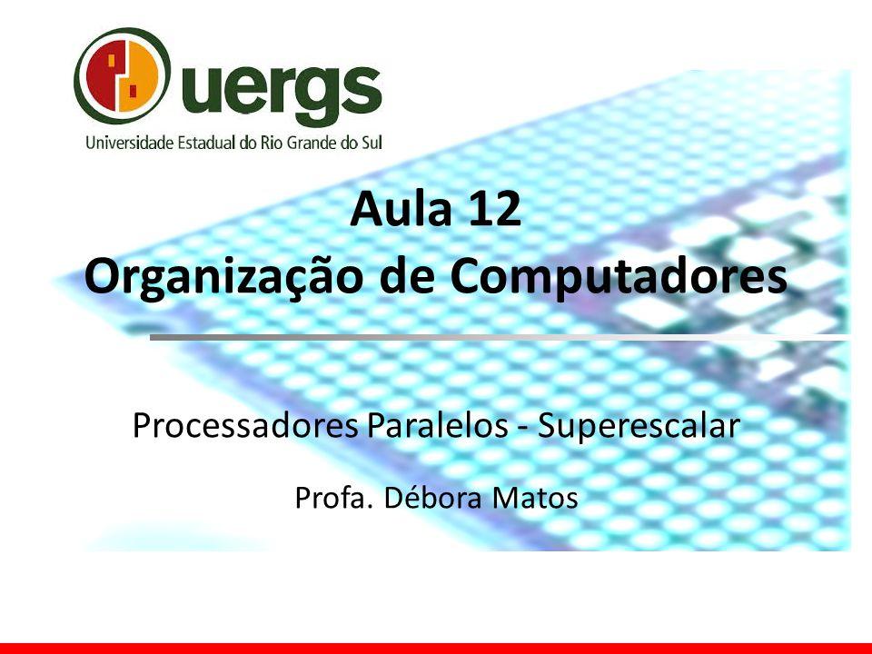 Aula 12 Organização de Computadores Processadores Paralelos - Superescalar Profa. Débora Matos
