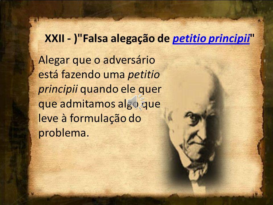 XXII - ) Falsa alegação de petitio principii