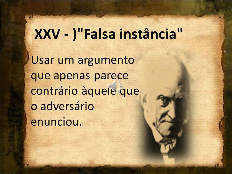 XXV - ) Falsa instância Usar um argumento que apenas parece contrário àquele que o adversário enunciou.