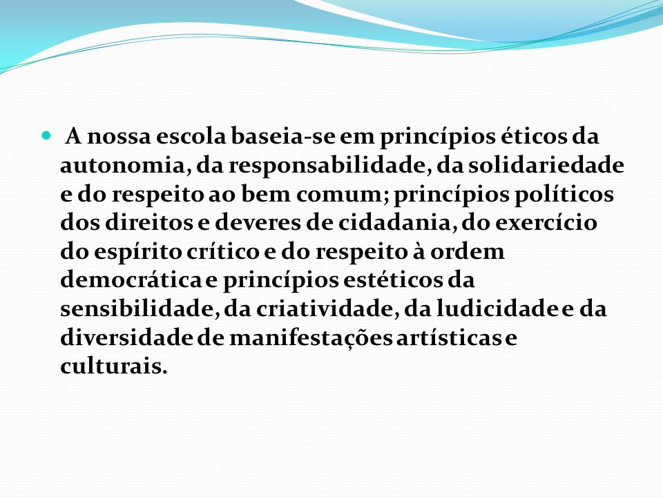 A nossa escola baseia-se em princípios éticos da autonomia, da responsabilidade, da solidariedade e do respeito ao bem comum; princípios políticos dos direitos e deveres de cidadania, do exercício do espírito crítico e do respeito à ordem democrática e princípios estéticos da sensibilidade, da criatividade, da ludicidade e da diversidade de manifestações artísticas e culturais.