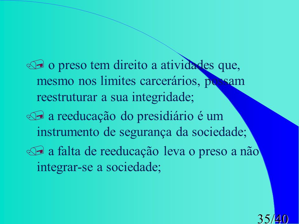 o preso tem direito a atividades que, mesmo nos limites carcerários, possam reestruturar a sua integridade;
