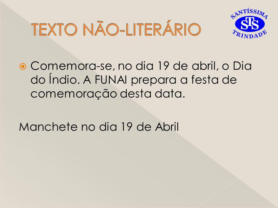 TEXTO NÃO-LITERÁRIO Comemora-se, no dia 19 de abril, o Dia do Índio. A FUNAI prepara a festa de comemoração desta data.