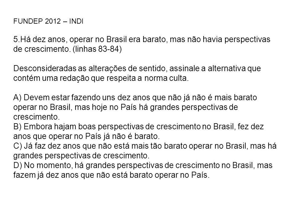 FUNDEP 2012 – INDI 5.Há dez anos, operar no Brasil era barato, mas não havia perspectivas de crescimento. (linhas 83-84)