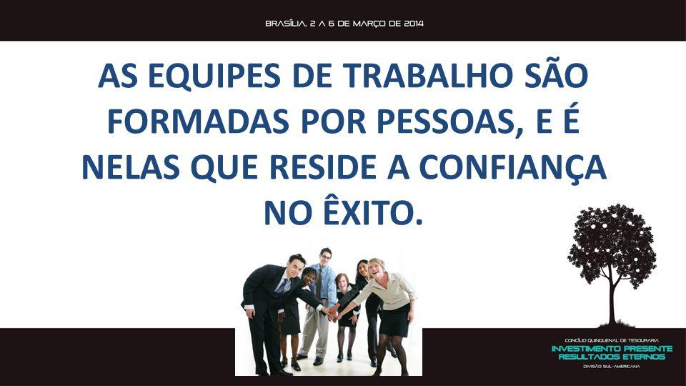 AS EQUIPES DE TRABALHO SÃO FORMADAS POR PESSOAS, E É NELAS QUE RESIDE A CONFIANÇA NO ÊXITO.